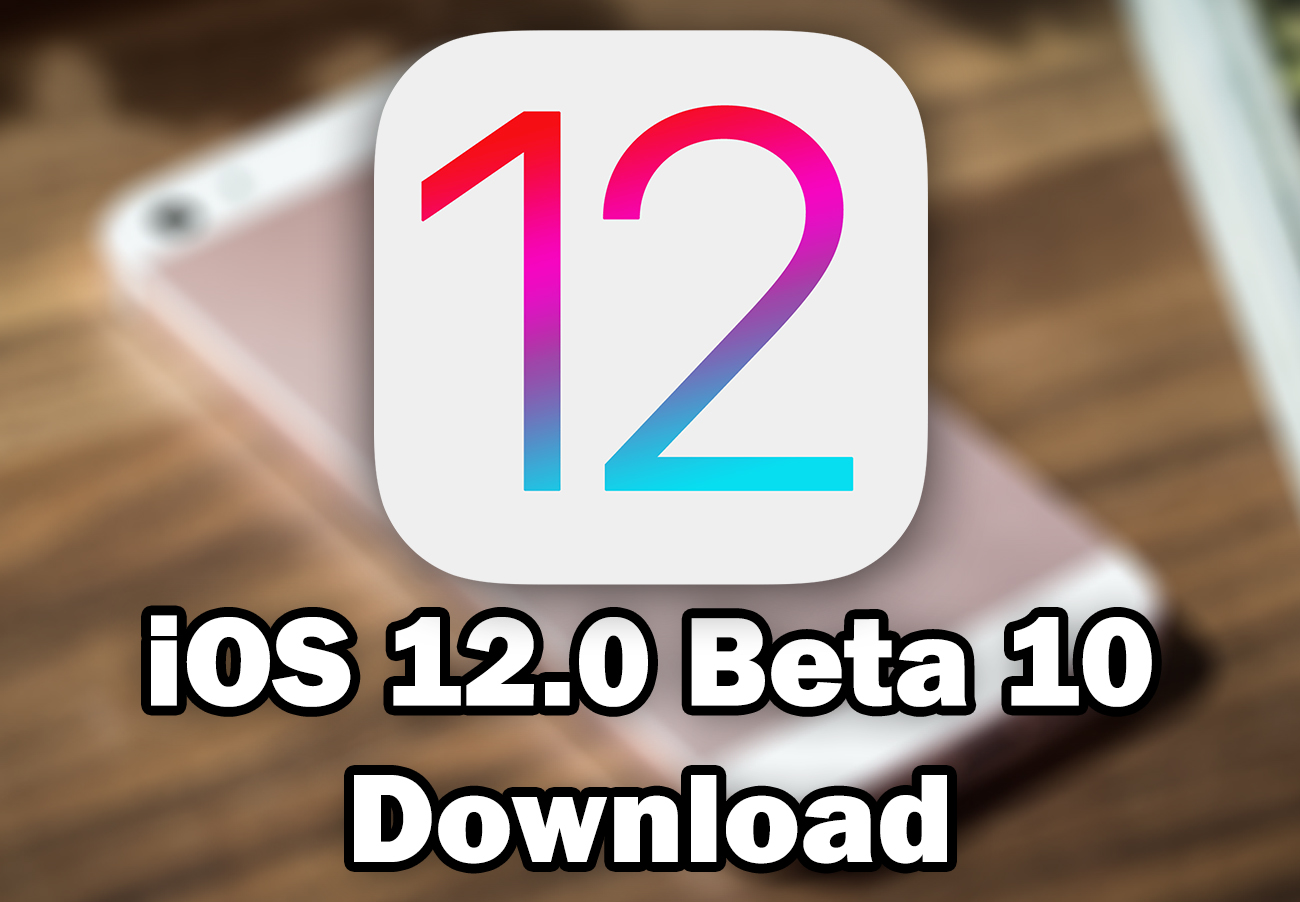 Download iOS 12 0 Beta 10 for Free (IPSW Direct Download